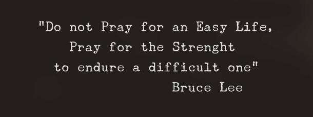 """Do not Pray for an Easy Life, Pray for the Strenght  to endure a difficult one"" Bruce Lee"